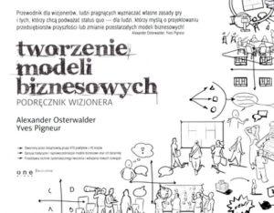 """""""Tworzenie modeli biznesowych. Podręcznik wizjonera."""" - Alexander Osterwalder, Yves Pigneur"""